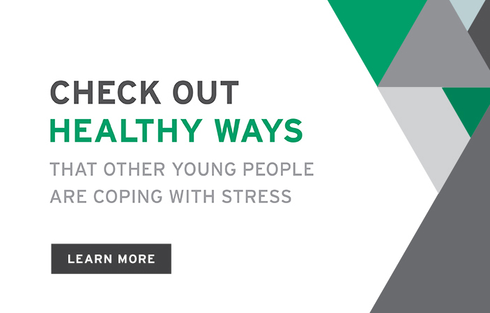 Check out healthy ways that other young people are coping with stress